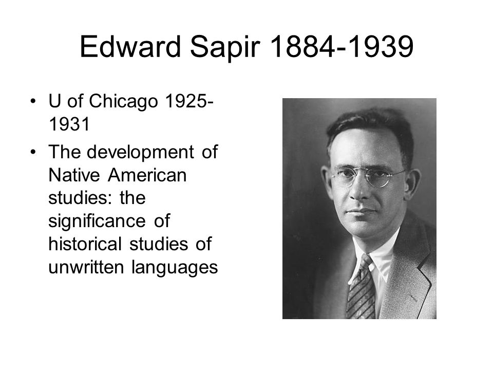 Edward Sapir 1884-1939 U of Chicago 1925- 1931 The development of Native American studies: the significance of historical studies of unwritten languages