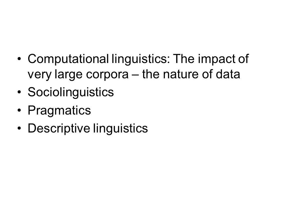 Computational linguistics: The impact of very large corpora – the nature of data Sociolinguistics Pragmatics Descriptive linguistics