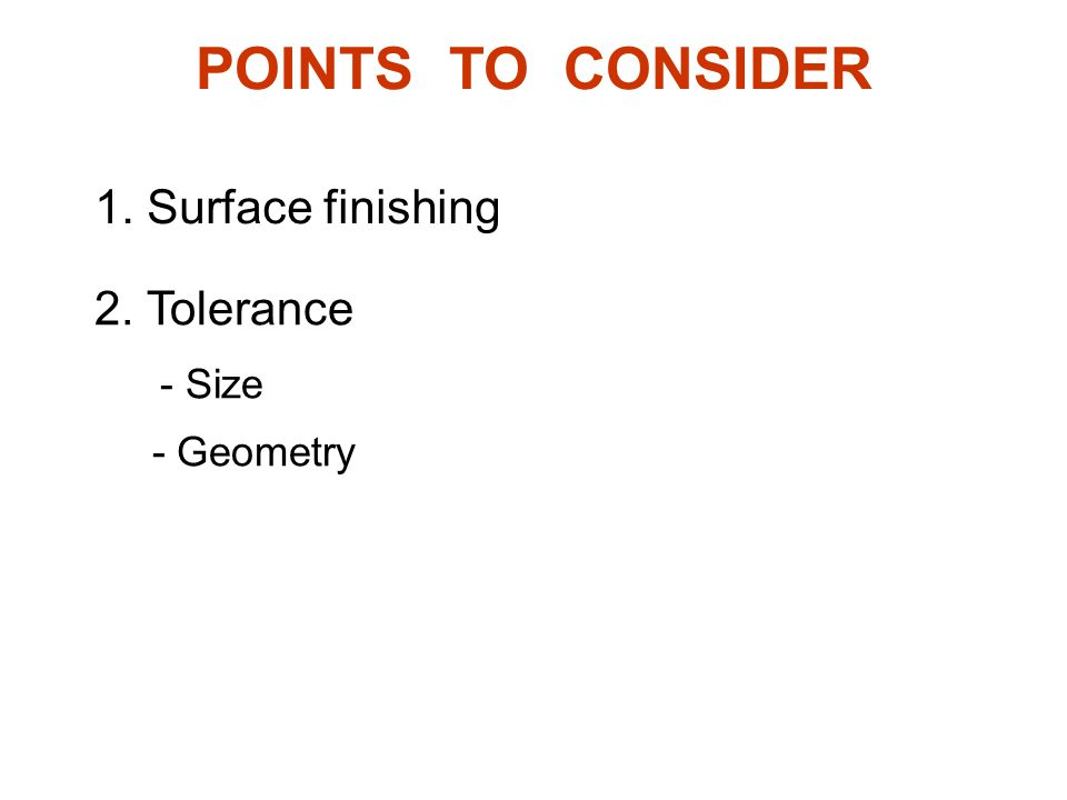 1. Surface finishing 2. Tolerance - Size - Geometry POINTS TO CONSIDER