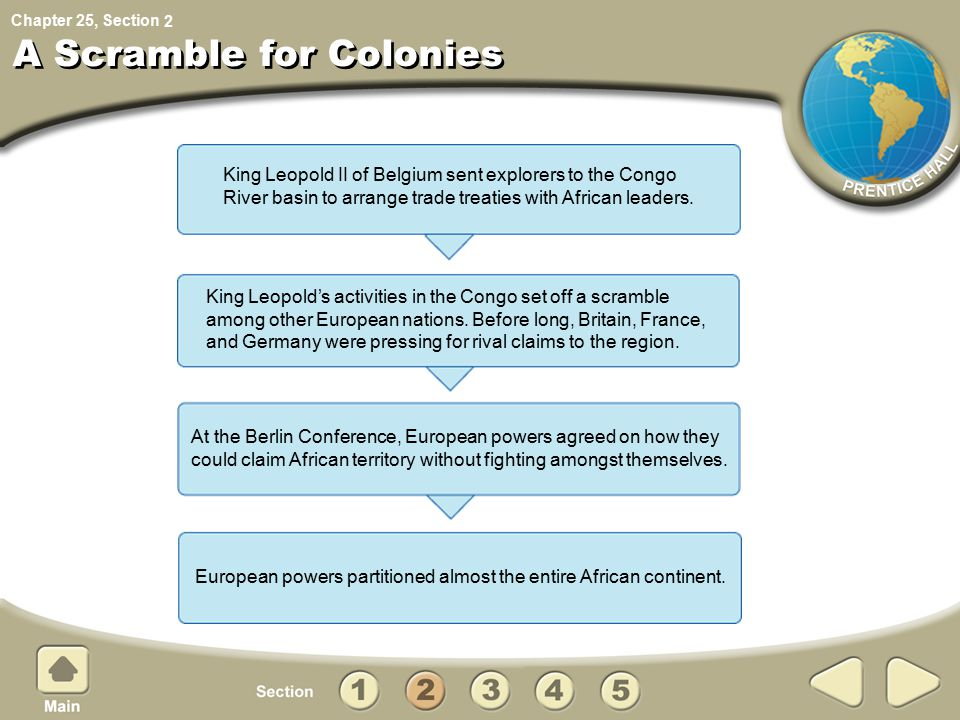 Chapter 25, Section A Scramble for Colonies King Leopold II of Belgium sent explorers to the Congo River basin to arrange trade treaties with African leaders.