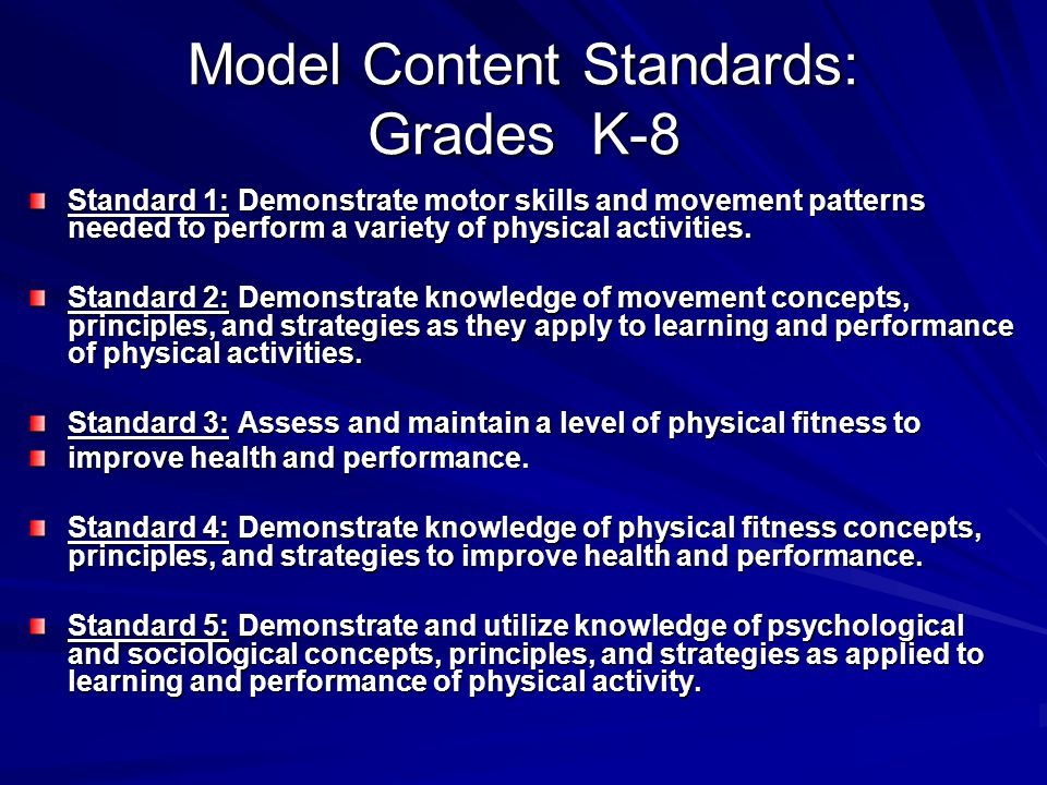 Model Content Standards: Grades K-8 Standard 1: Demonstrate motor skills and movement patterns needed to perform a variety of physical activities.