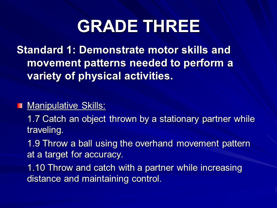 GRADE THREE Standard 1: Demonstrate motor skills and movement patterns needed to perform a variety of physical activities.