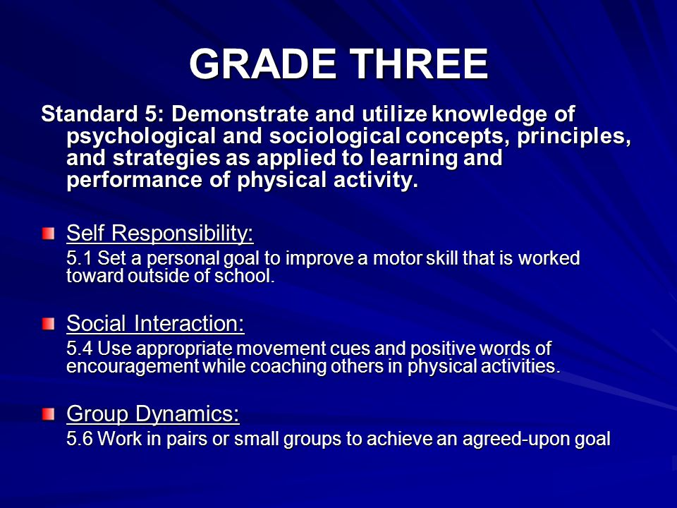 GRADE THREE Standard 5: Demonstrate and utilize knowledge of psychological and sociological concepts, principles, and strategies as applied to learning and performance of physical activity.
