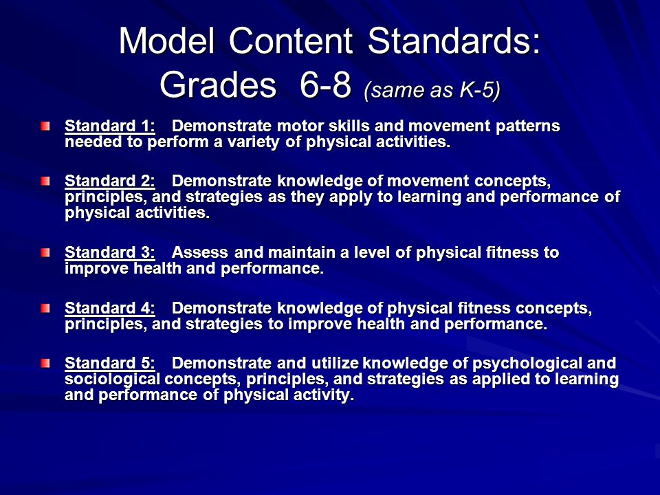 Model Content Standards: Grades 6-8 (same as K-5) Standard 1: Demonstrate motor skills and movement patterns needed to perform a variety of physical activities.