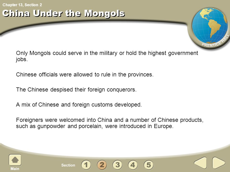 Chapter 13, Section China Under the Mongols Only Mongols could serve in the military or hold the highest government jobs. Chinese officials were allow