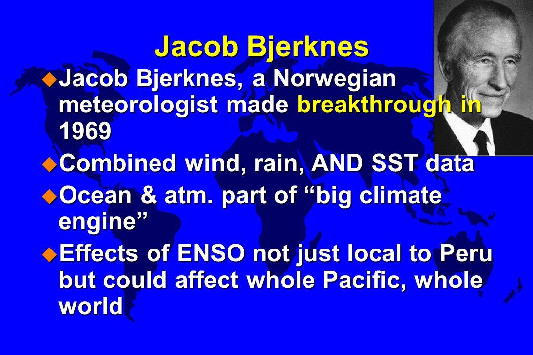 "Jacob Bjerknes u Jacob Bjerknes, a Norwegian meteorologist made breakthrough in 1969 u Combined wind, rain, AND SST data u Ocean & atm. part of ""big c"