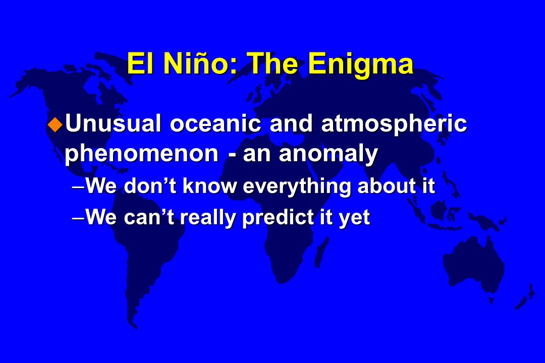 El Niño: The Enigma u Unusual oceanic and atmospheric phenomenon - an anomaly –We don't know everything about it –We can't really predict it yet