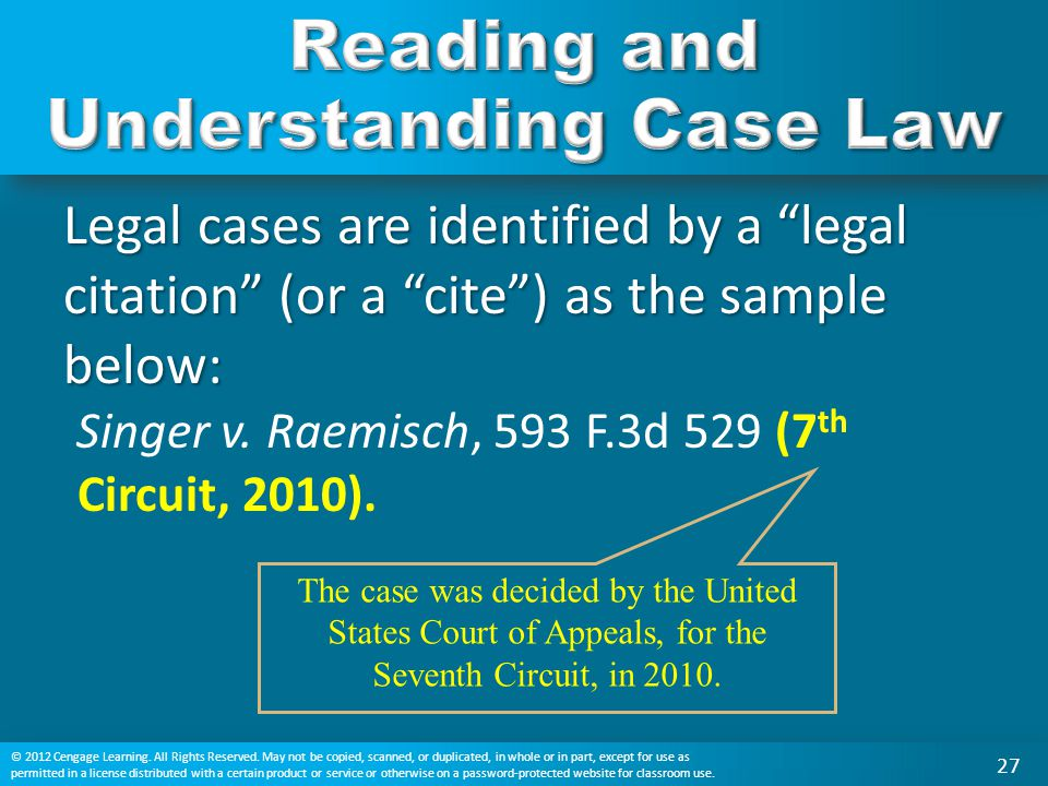 "Legal cases are identified by a ""legal citation"" (or a ""cite"") as the sample below: Singer v. Raemisch, 593 F.3d 529 (7 th Circuit, 2010). The case wa"