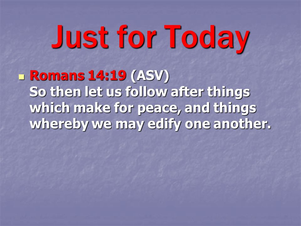 Romans 14:19 (ASV) So then let us follow after things which make for peace, and things whereby we may edify one another.