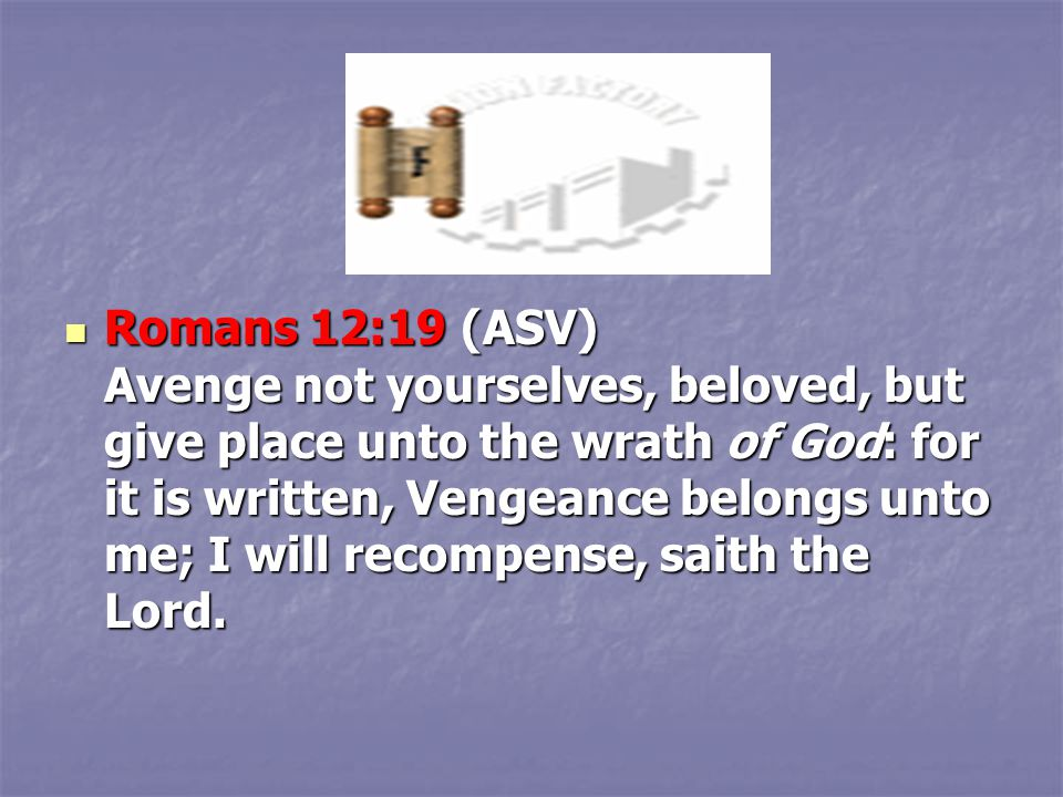 Romans 12:19 (ASV) Avenge not yourselves, beloved, but give place unto the wrath of God: for it is written, Vengeance belongs unto me; I will recompen