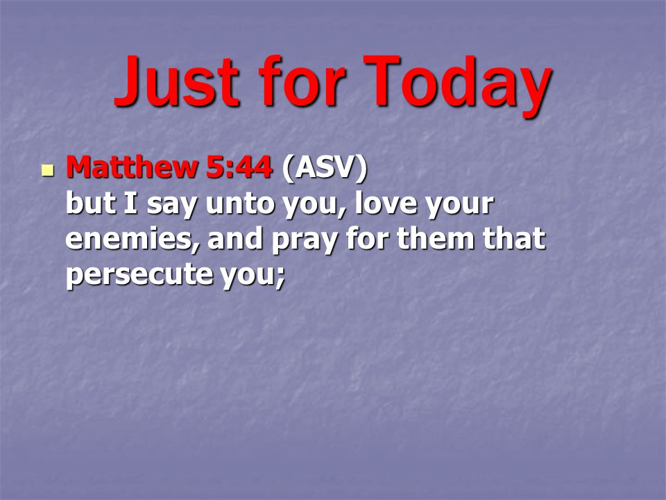 Matthew 5:44 (ASV) but I say unto you, love your enemies, and pray for them that persecute you; Matthew 5:44 (ASV) but I say unto you, love your enemi