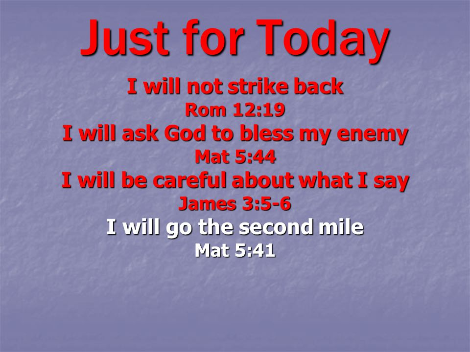 Just for Today I will not strike back Rom 12:19 I will ask God to bless my enemy Mat 5:44 I will be careful about what I say James 3:5-6 I will go the