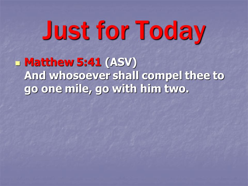 Matthew 5:41 (ASV) And whosoever shall compel thee to go one mile, go with him two.