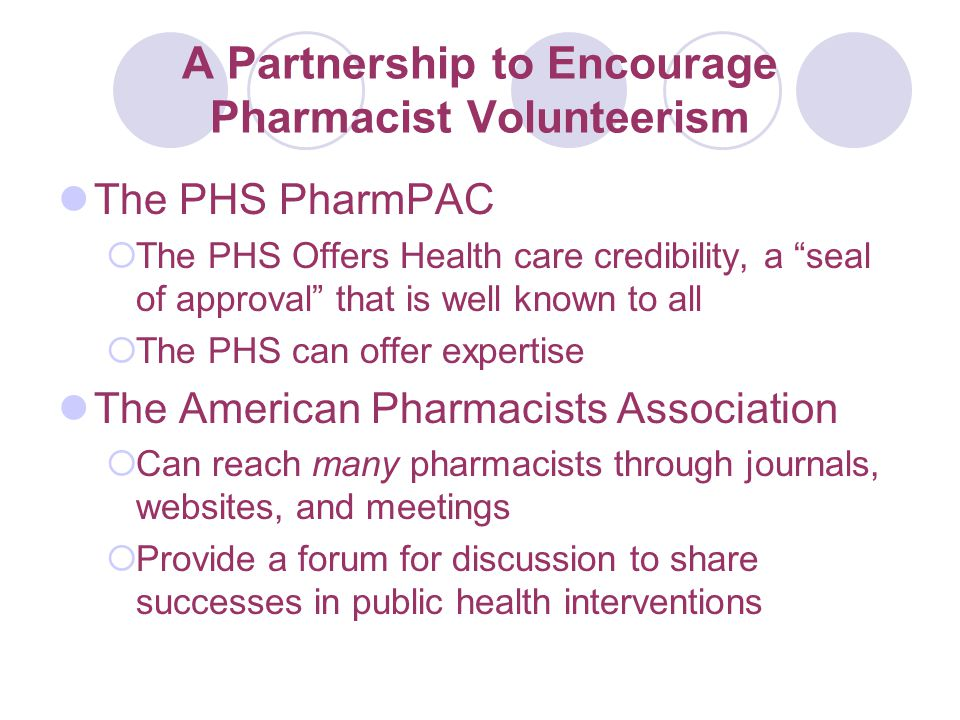 A Partnership to Encourage Pharmacist Volunteerism The PHS PharmPAC  The PHS Offers Health care credibility, a seal of approval that is well known to all  The PHS can offer expertise The American Pharmacists Association  Can reach many pharmacists through journals, websites, and meetings  Provide a forum for discussion to share successes in public health interventions