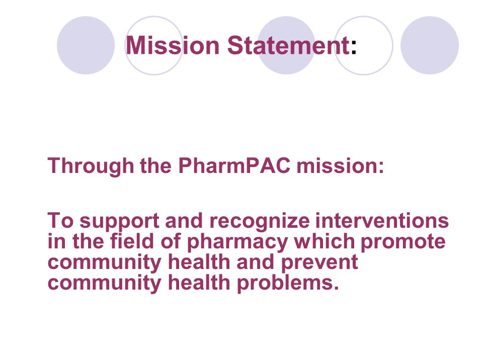 Mission Statement: Through the PharmPAC mission: To support and recognize interventions in the field of pharmacy which promote community health and prevent community health problems.