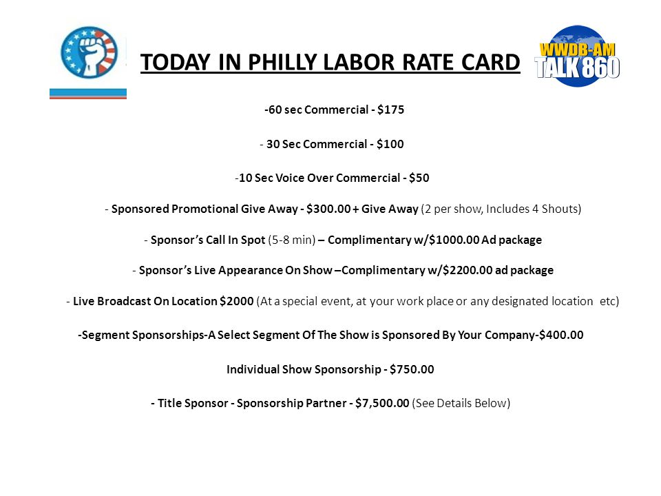 TODAY IN PHILLY LABOR RATE CARD -60 sec Commercial - $175 - 30 Sec Commercial - $100 -10 Sec Voice Over Commercial - $50 - Sponsored Promotional Give Away - $300.00 + Give Away (2 per show, Includes 4 Shouts) - Sponsor's Call In Spot (5-8 min) – Complimentary w/$1000.00 Ad package - Sponsor's Live Appearance On Show –Complimentary w/$2200.00 ad package - Live Broadcast On Location $2000 (At a special event, at your work place or any designated location etc) -Segment Sponsorships-A Select Segment Of The Show is Sponsored By Your Company-$400.00 Individual Show Sponsorship - $750.00 - Title Sponsor - Sponsorship Partner - $7,500.00 (See Details Below)