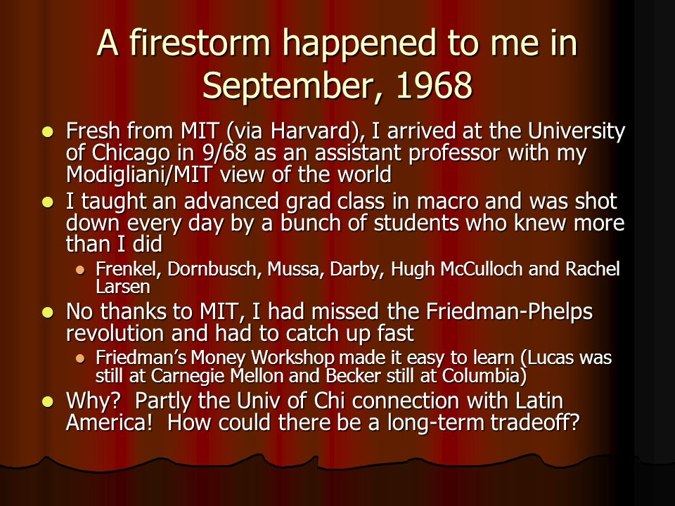 A firestorm happened to me in September, 1968 Fresh from MIT (via Harvard), I arrived at the University of Chicago in 9/68 as an assistant professor with my Modigliani/MIT view of the world Fresh from MIT (via Harvard), I arrived at the University of Chicago in 9/68 as an assistant professor with my Modigliani/MIT view of the world I taught an advanced grad class in macro and was shot down every day by a bunch of students who knew more than I did I taught an advanced grad class in macro and was shot down every day by a bunch of students who knew more than I did Frenkel, Dornbusch, Mussa, Darby, Hugh McCulloch and Rachel Larsen Frenkel, Dornbusch, Mussa, Darby, Hugh McCulloch and Rachel Larsen No thanks to MIT, I had missed the Friedman-Phelps revolution and had to catch up fast No thanks to MIT, I had missed the Friedman-Phelps revolution and had to catch up fast Friedman's Money Workshop made it easy to learn (Lucas was still at Carnegie Mellon and Becker still at Columbia) Friedman's Money Workshop made it easy to learn (Lucas was still at Carnegie Mellon and Becker still at Columbia) Why.