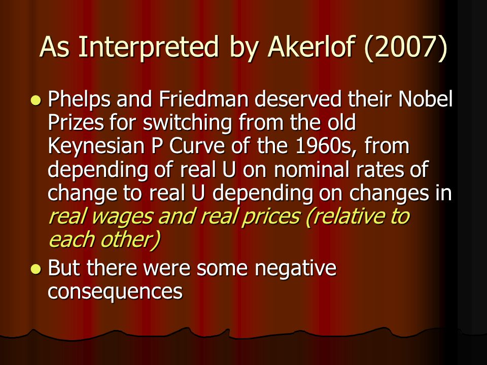 As Interpreted by Akerlof (2007) Phelps and Friedman deserved their Nobel Prizes for switching from the old Keynesian P Curve of the 1960s, from depending of real U on nominal rates of change to real U depending on changes in real wages and real prices (relative to each other) Phelps and Friedman deserved their Nobel Prizes for switching from the old Keynesian P Curve of the 1960s, from depending of real U on nominal rates of change to real U depending on changes in real wages and real prices (relative to each other) But there were some negative consequences But there were some negative consequences