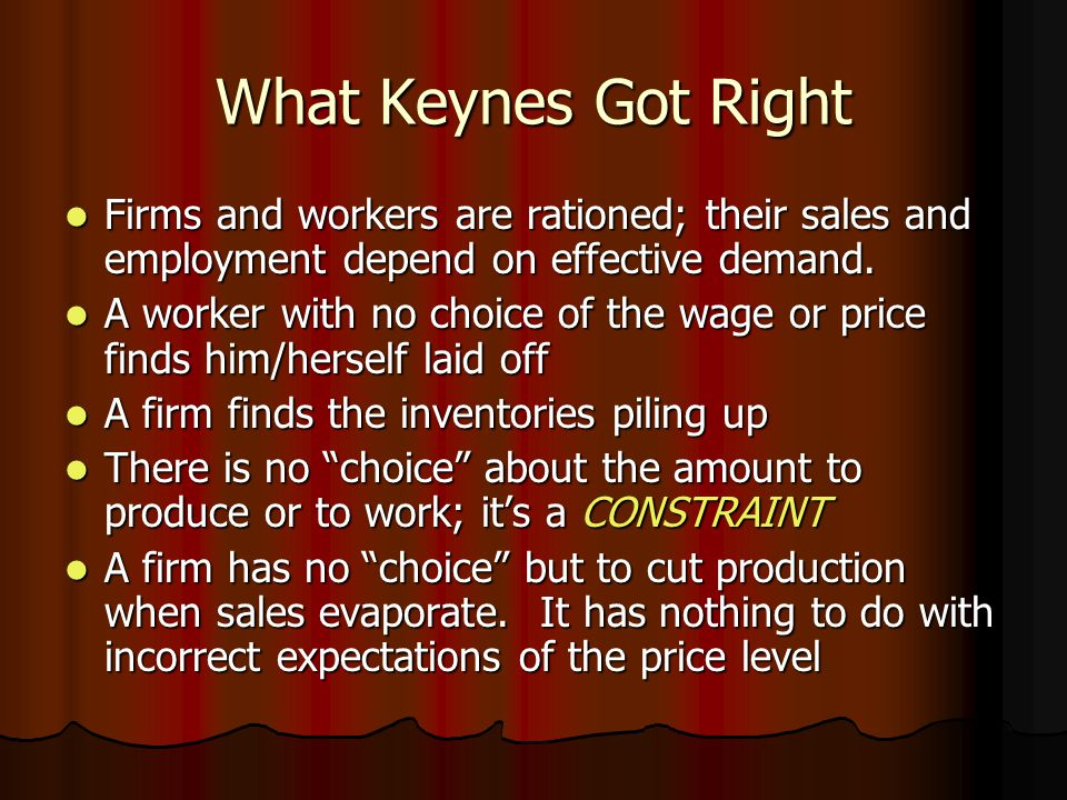 What Keynes Got Right Firms and workers are rationed; their sales and employment depend on effective demand.