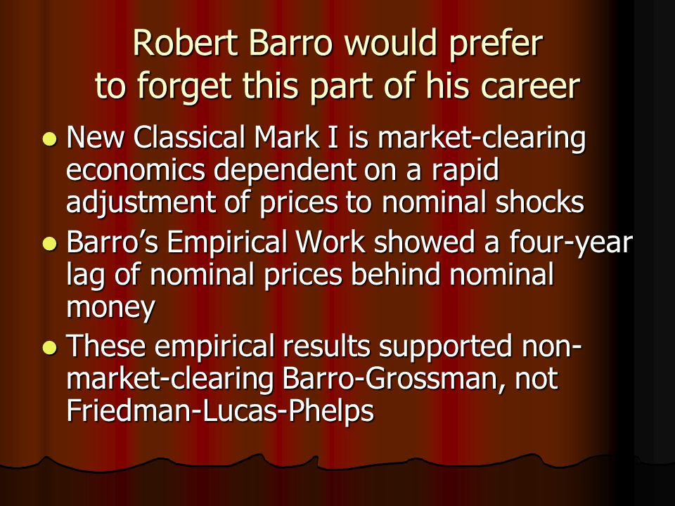 Robert Barro would prefer to forget this part of his career New Classical Mark I is market-clearing economics dependent on a rapid adjustment of prices to nominal shocks New Classical Mark I is market-clearing economics dependent on a rapid adjustment of prices to nominal shocks Barro's Empirical Work showed a four-year lag of nominal prices behind nominal money Barro's Empirical Work showed a four-year lag of nominal prices behind nominal money These empirical results supported non- market-clearing Barro-Grossman, not Friedman-Lucas-Phelps These empirical results supported non- market-clearing Barro-Grossman, not Friedman-Lucas-Phelps