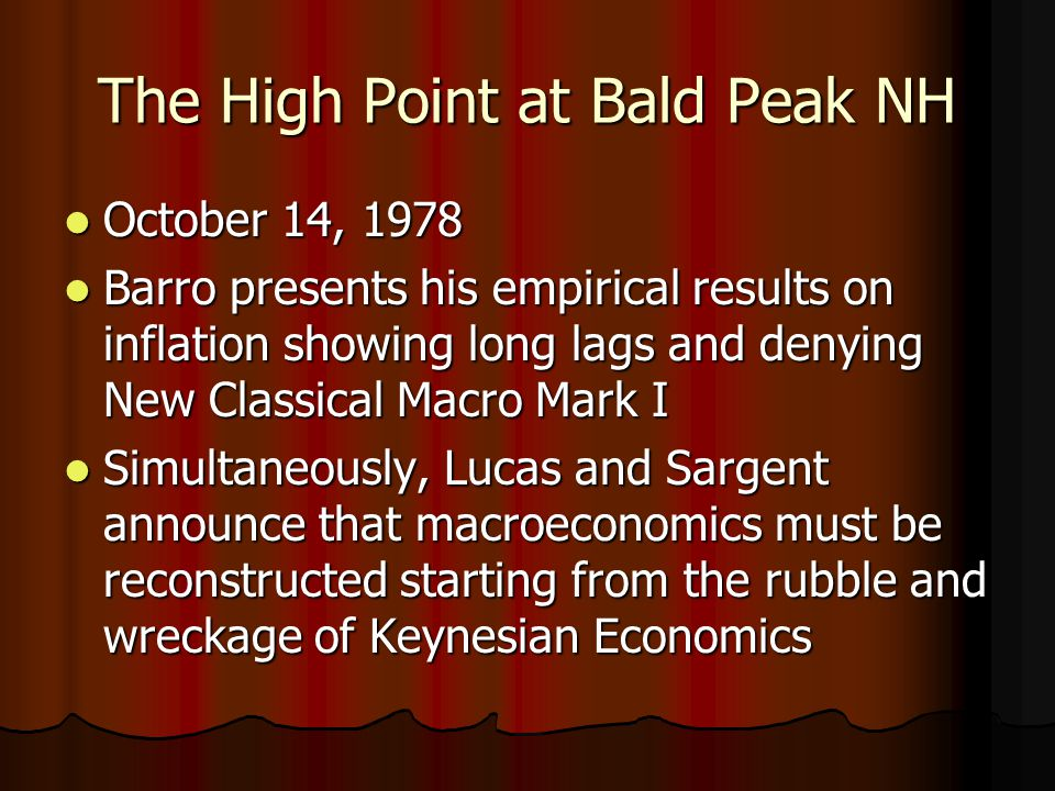 The High Point at Bald Peak NH October 14, 1978 October 14, 1978 Barro presents his empirical results on inflation showing long lags and denying New Classical Macro Mark I Barro presents his empirical results on inflation showing long lags and denying New Classical Macro Mark I Simultaneously, Lucas and Sargent announce that macroeconomics must be reconstructed starting from the rubble and wreckage of Keynesian Economics Simultaneously, Lucas and Sargent announce that macroeconomics must be reconstructed starting from the rubble and wreckage of Keynesian Economics