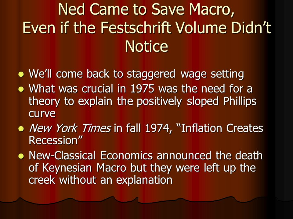Ned Came to Save Macro, Even if the Festschrift Volume Didn't Notice We'll come back to staggered wage setting We'll come back to staggered wage setting What was crucial in 1975 was the need for a theory to explain the positively sloped Phillips curve What was crucial in 1975 was the need for a theory to explain the positively sloped Phillips curve New York Times in fall 1974, Inflation Creates Recession New York Times in fall 1974, Inflation Creates Recession New-Classical Economics announced the death of Keynesian Macro but they were left up the creek without an explanation New-Classical Economics announced the death of Keynesian Macro but they were left up the creek without an explanation