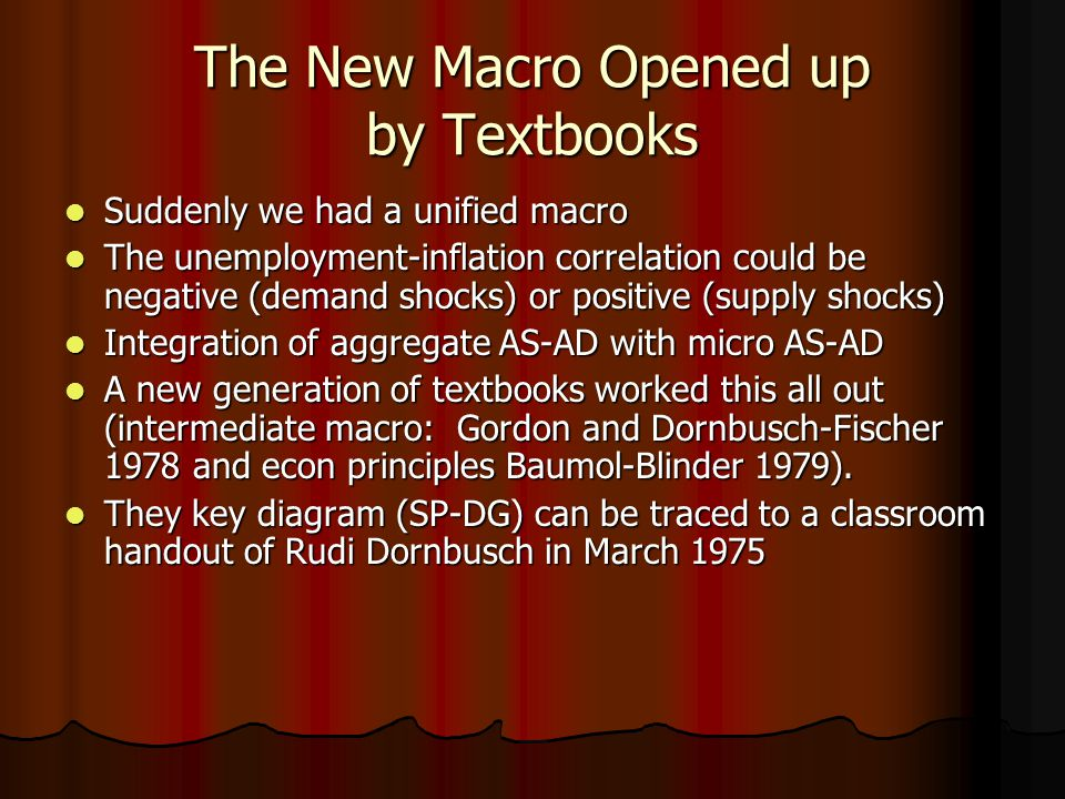 The New Macro Opened up by Textbooks Suddenly we had a unified macro Suddenly we had a unified macro The unemployment-inflation correlation could be negative (demand shocks) or positive (supply shocks) The unemployment-inflation correlation could be negative (demand shocks) or positive (supply shocks) Integration of aggregate AS-AD with micro AS-AD Integration of aggregate AS-AD with micro AS-AD A new generation of textbooks worked this all out (intermediate macro: Gordon and Dornbusch-Fischer 1978 and econ principles Baumol-Blinder 1979).
