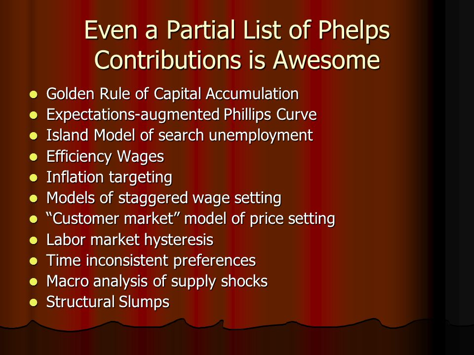 Even a Partial List of Phelps Contributions is Awesome Golden Rule of Capital Accumulation Golden Rule of Capital Accumulation Expectations-augmented Phillips Curve Expectations-augmented Phillips Curve Island Model of search unemployment Island Model of search unemployment Efficiency Wages Efficiency Wages Inflation targeting Inflation targeting Models of staggered wage setting Models of staggered wage setting Customer market model of price setting Customer market model of price setting Labor market hysteresis Labor market hysteresis Time inconsistent preferences Time inconsistent preferences Macro analysis of supply shocks Macro analysis of supply shocks Structural Slumps Structural Slumps