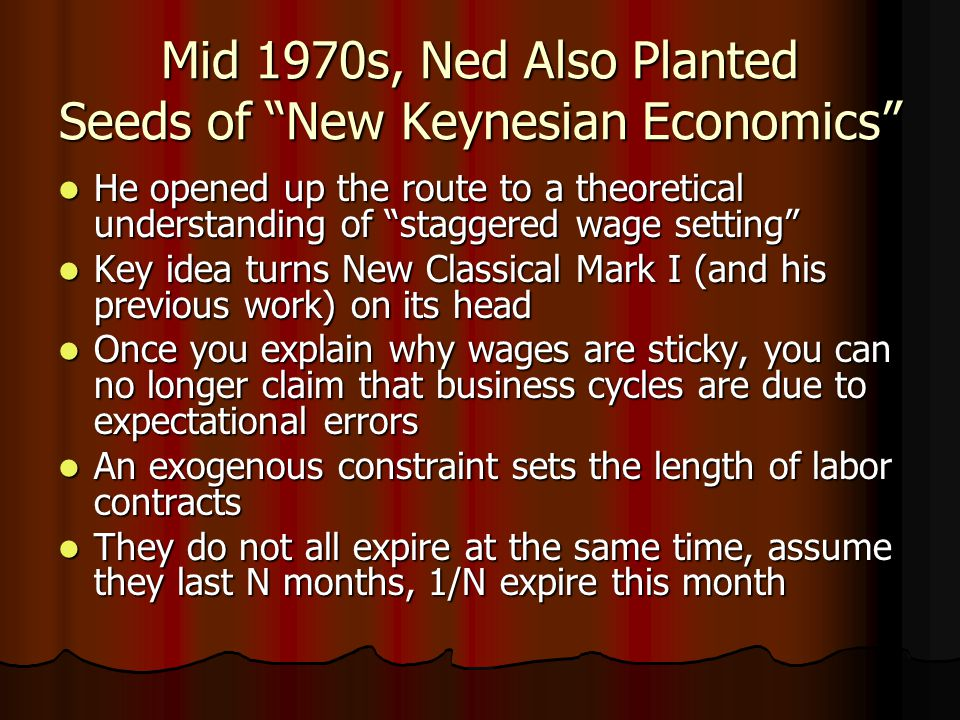 Mid 1970s, Ned Also Planted Seeds of New Keynesian Economics He opened up the route to a theoretical understanding of staggered wage setting He opened up the route to a theoretical understanding of staggered wage setting Key idea turns New Classical Mark I (and his previous work) on its head Key idea turns New Classical Mark I (and his previous work) on its head Once you explain why wages are sticky, you can no longer claim that business cycles are due to expectational errors Once you explain why wages are sticky, you can no longer claim that business cycles are due to expectational errors An exogenous constraint sets the length of labor contracts An exogenous constraint sets the length of labor contracts They do not all expire at the same time, assume they last N months, 1/N expire this month They do not all expire at the same time, assume they last N months, 1/N expire this month