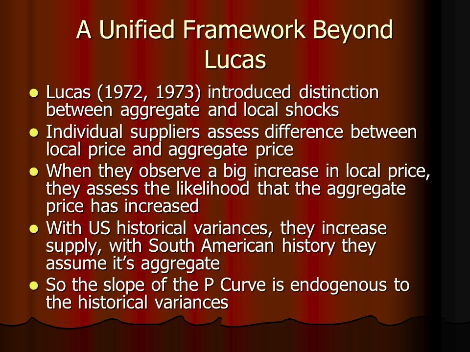 A Unified Framework Beyond Lucas Lucas (1972, 1973) introduced distinction between aggregate and local shocks Lucas (1972, 1973) introduced distinction between aggregate and local shocks Individual suppliers assess difference between local price and aggregate price Individual suppliers assess difference between local price and aggregate price When they observe a big increase in local price, they assess the likelihood that the aggregate price has increased When they observe a big increase in local price, they assess the likelihood that the aggregate price has increased With US historical variances, they increase supply, with South American history they assume it's aggregate With US historical variances, they increase supply, with South American history they assume it's aggregate So the slope of the P Curve is endogenous to the historical variances So the slope of the P Curve is endogenous to the historical variances