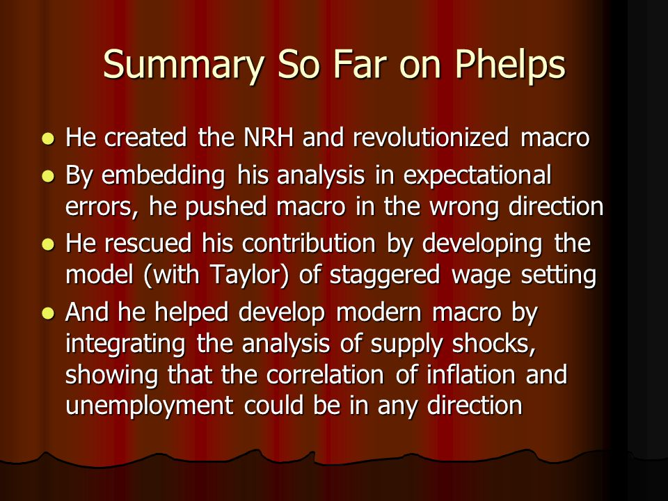 Summary So Far on Phelps He created the NRH and revolutionized macro He created the NRH and revolutionized macro By embedding his analysis in expectational errors, he pushed macro in the wrong direction By embedding his analysis in expectational errors, he pushed macro in the wrong direction He rescued his contribution by developing the model (with Taylor) of staggered wage setting He rescued his contribution by developing the model (with Taylor) of staggered wage setting And he helped develop modern macro by integrating the analysis of supply shocks, showing that the correlation of inflation and unemployment could be in any direction And he helped develop modern macro by integrating the analysis of supply shocks, showing that the correlation of inflation and unemployment could be in any direction