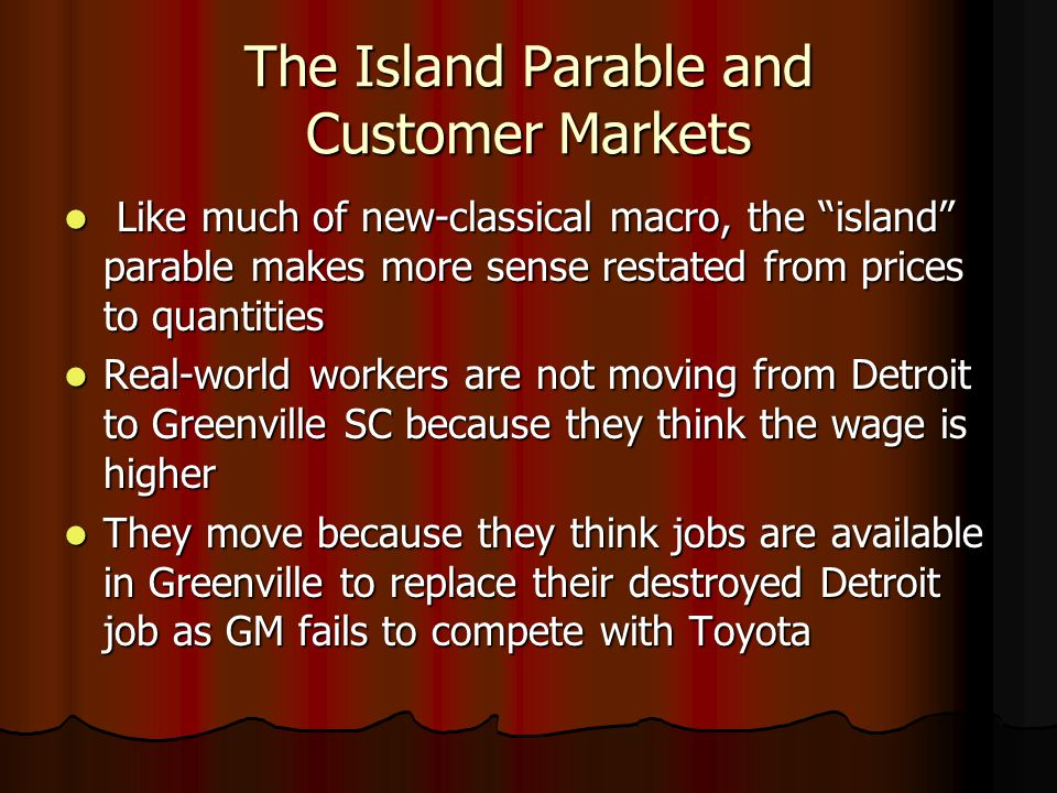 The Island Parable and Customer Markets Like much of new-classical macro, the island parable makes more sense restated from prices to quantities Like much of new-classical macro, the island parable makes more sense restated from prices to quantities Real-world workers are not moving from Detroit to Greenville SC because they think the wage is higher Real-world workers are not moving from Detroit to Greenville SC because they think the wage is higher They move because they think jobs are available in Greenville to replace their destroyed Detroit job as GM fails to compete with Toyota They move because they think jobs are available in Greenville to replace their destroyed Detroit job as GM fails to compete with Toyota