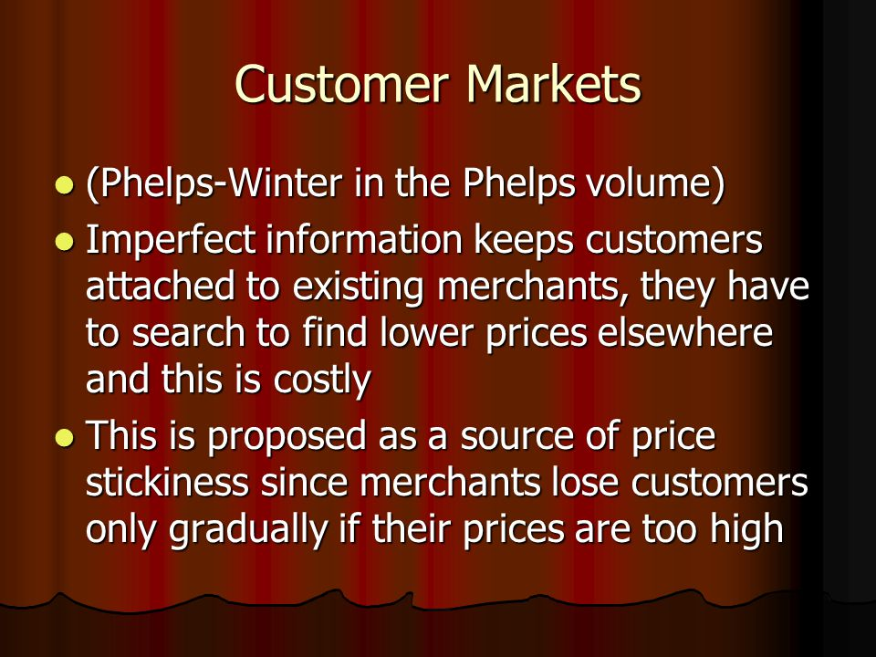 Customer Markets (Phelps-Winter in the Phelps volume) (Phelps-Winter in the Phelps volume) Imperfect information keeps customers attached to existing merchants, they have to search to find lower prices elsewhere and this is costly Imperfect information keeps customers attached to existing merchants, they have to search to find lower prices elsewhere and this is costly This is proposed as a source of price stickiness since merchants lose customers only gradually if their prices are too high This is proposed as a source of price stickiness since merchants lose customers only gradually if their prices are too high