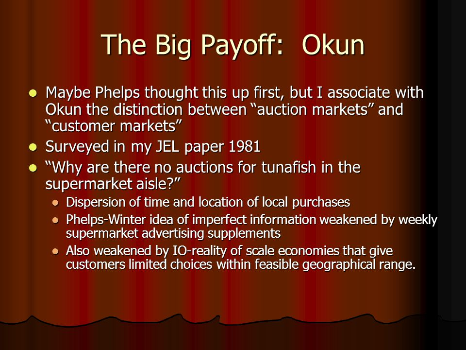 The Big Payoff: Okun Maybe Phelps thought this up first, but I associate with Okun the distinction between auction markets and customer markets Maybe Phelps thought this up first, but I associate with Okun the distinction between auction markets and customer markets Surveyed in my JEL paper 1981 Surveyed in my JEL paper 1981 Why are there no auctions for tunafish in the supermarket aisle? Why are there no auctions for tunafish in the supermarket aisle? Dispersion of time and location of local purchases Dispersion of time and location of local purchases Phelps-Winter idea of imperfect information weakened by weekly supermarket advertising supplements Phelps-Winter idea of imperfect information weakened by weekly supermarket advertising supplements Also weakened by IO-reality of scale economies that give customers limited choices within feasible geographical range.