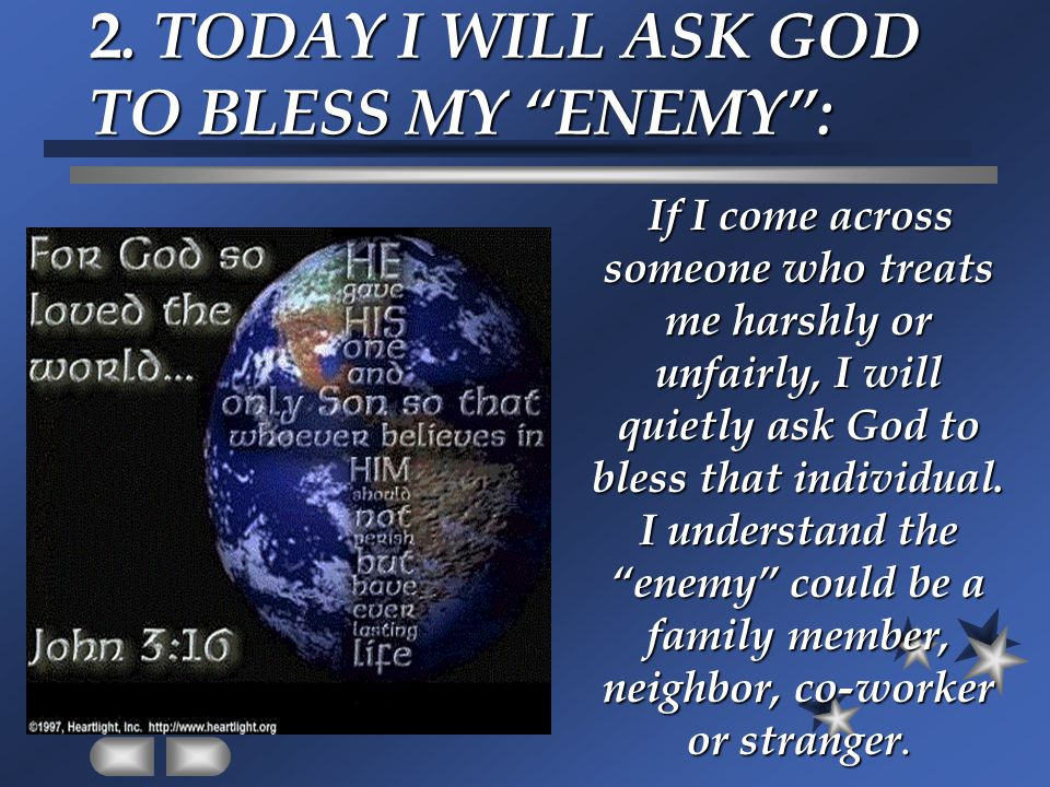 "2. TODAY I WILL ASK GOD TO BLESS MY ""ENEMY"": If I come across someone who treats me harshly or unfairly, I will quietly ask God to bless that individu"