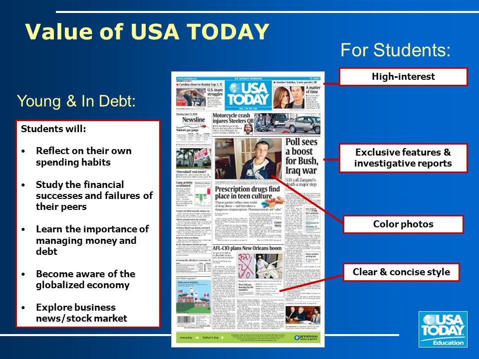 Value of USA TODAY Exclusive features & investigative reports Clear & concise style High-interest Color photos Students will: Reflect on their own spending habits Study the financial successes and failures of their peers Learn the importance of managing money and debt Become aware of the globalized economy Explore business news/stock market Young & In Debt: For Students: