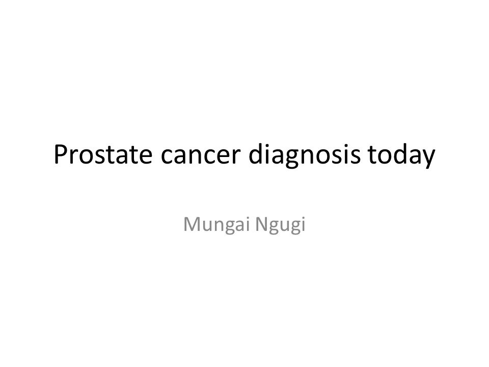 Prostate cancer diagnosis today Mungai Ngugi