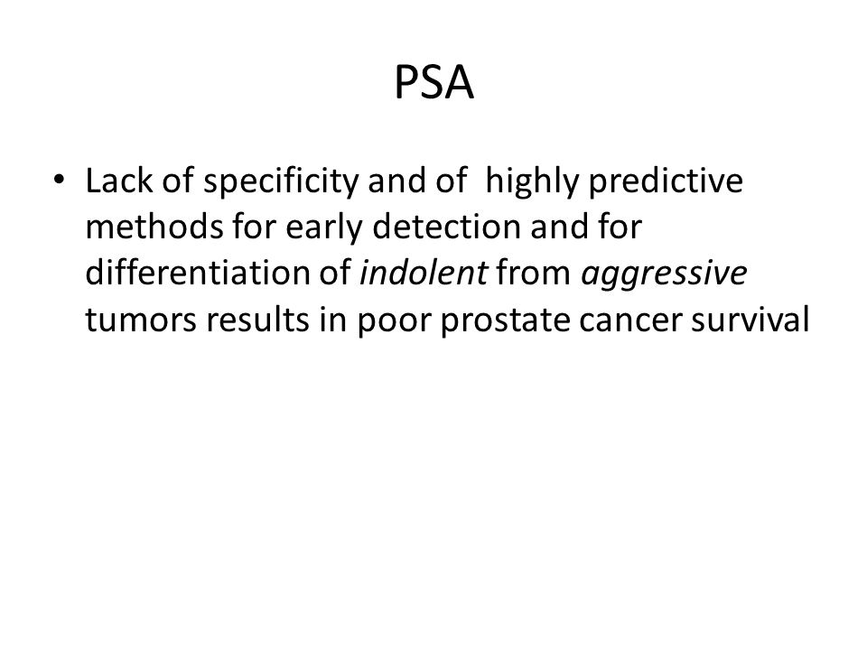 PSA Lack of specificity and of highly predictive methods for early detection and for differentiation of indolent from aggressive tumors results in poo