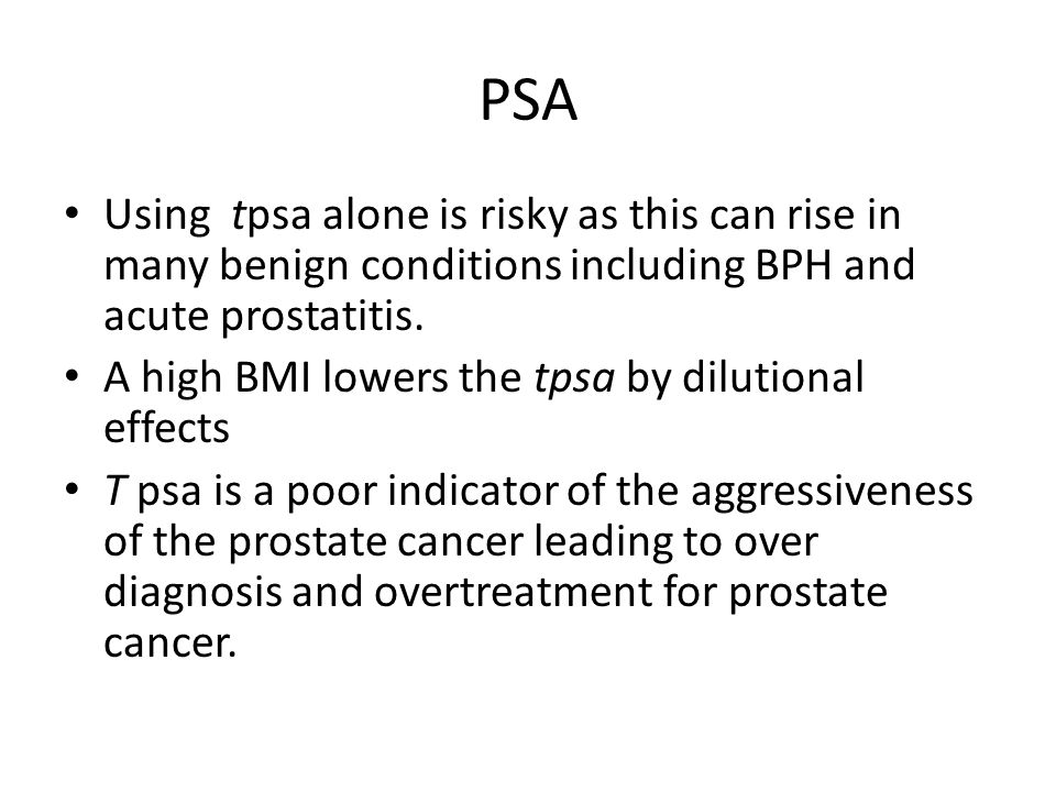 PSA Using tpsa alone is risky as this can rise in many benign conditions including BPH and acute prostatitis. A high BMI lowers the tpsa by dilutional