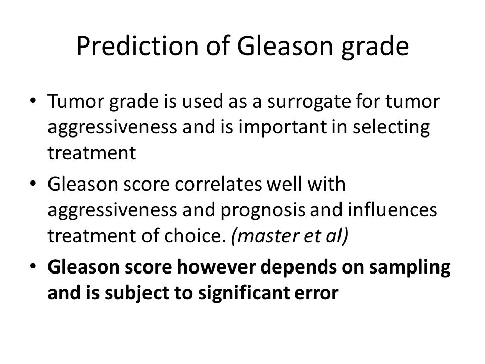 Prediction of Gleason grade Tumor grade is used as a surrogate for tumor aggressiveness and is important in selecting treatment Gleason score correlat