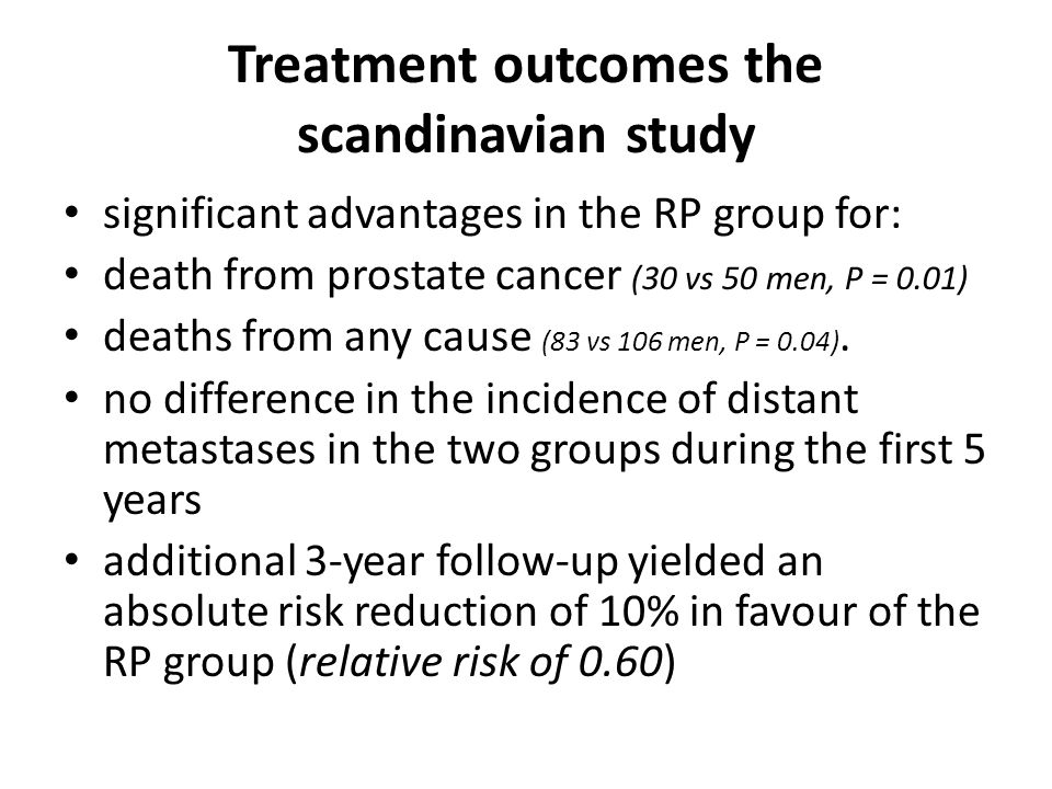 Treatment outcomes the scandinavian study significant advantages in the RP group for: death from prostate cancer (30 vs 50 men, P = 0.01) deaths from any cause (83 vs 106 men, P = 0.04).