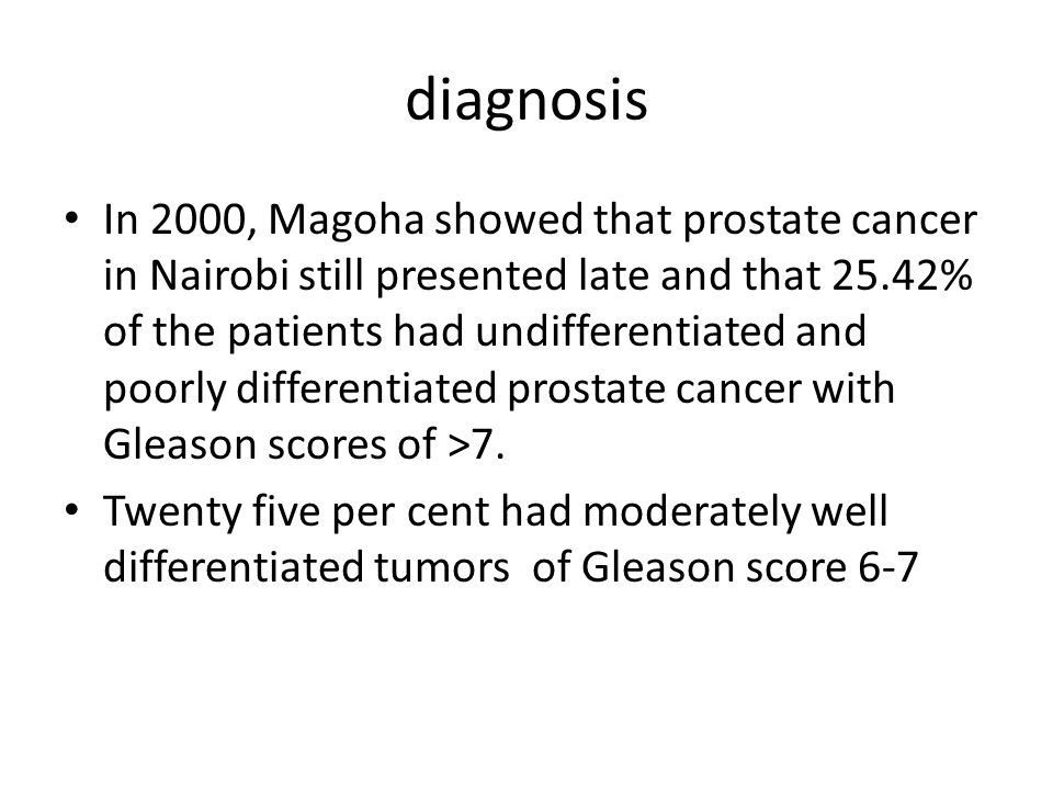 diagnosis In 2000, Magoha showed that prostate cancer in Nairobi still presented late and that 25.42% of the patients had undifferentiated and poorly
