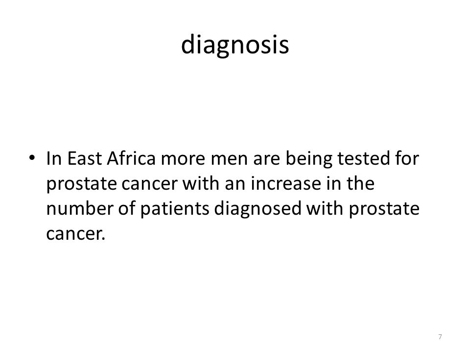 diagnosis 7 In East Africa more men are being tested for prostate cancer with an increase in the number of patients diagnosed with prostate cancer.