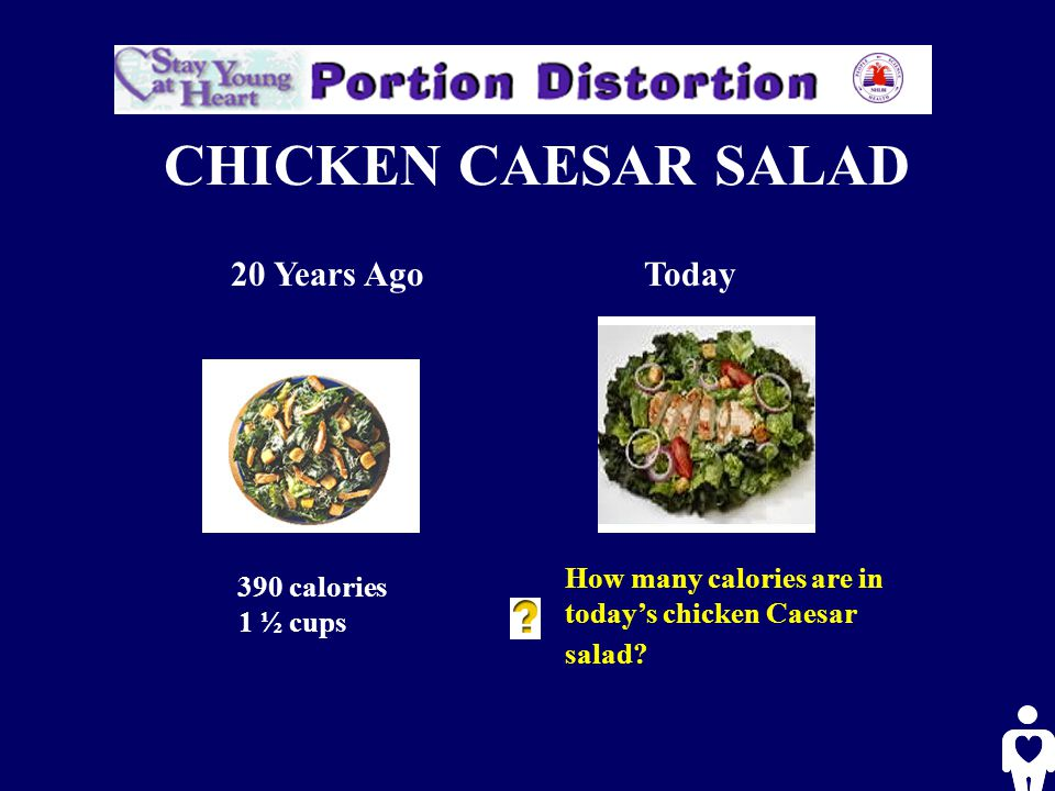 CHICKEN CAESAR SALAD 20 Years AgoToday 390 calories 1 ½ cups How many calories are in today's chicken Caesar salad?