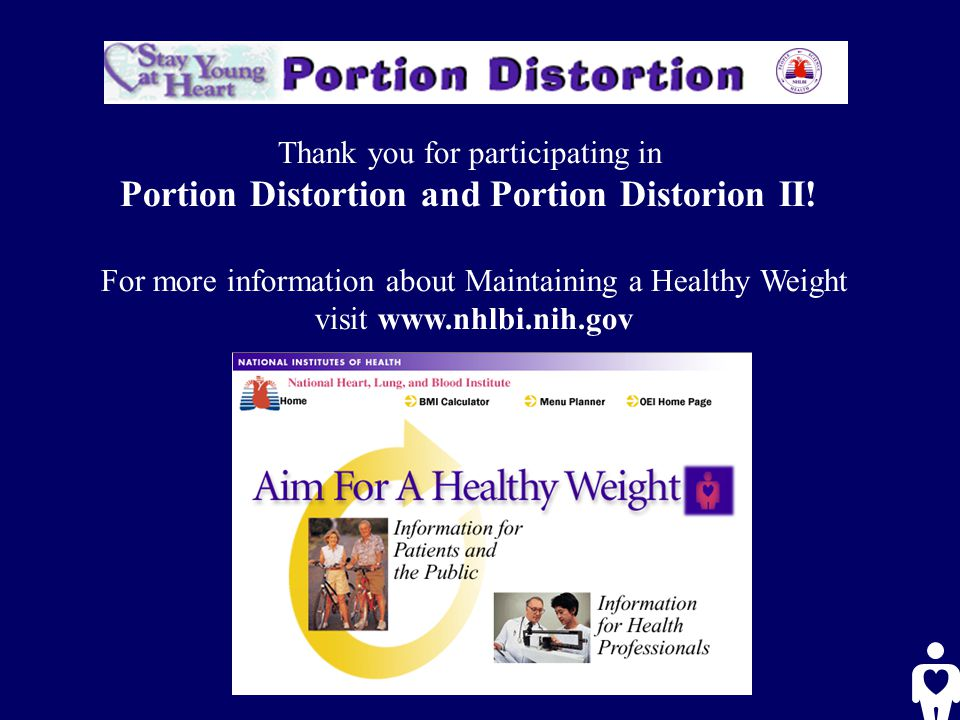 Thank you for participating in Portion Distortion and Portion Distorion II! For more information about Maintaining a Healthy Weight visit www.nhlbi.ni