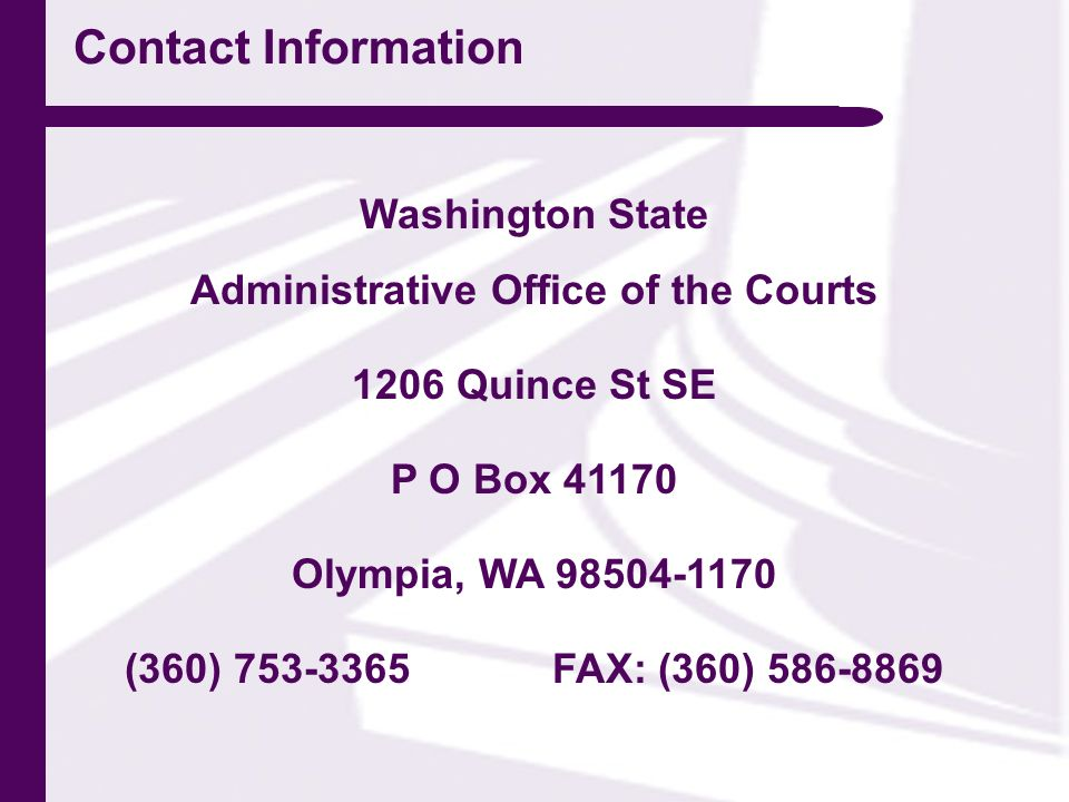 Washington State Administrative Office of the Courts 1206 Quince St SE P O Box 41170 Olympia, WA 98504-1170 (360) 753-3365FAX: (360) 586-8869 Contact Information