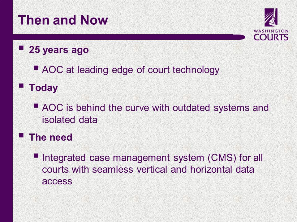 c Then and Now  25 years ago  AOC at leading edge of court technology  Today  AOC is behind the curve with outdated systems and isolated data  The need  Integrated case management system (CMS) for all courts with seamless vertical and horizontal data access