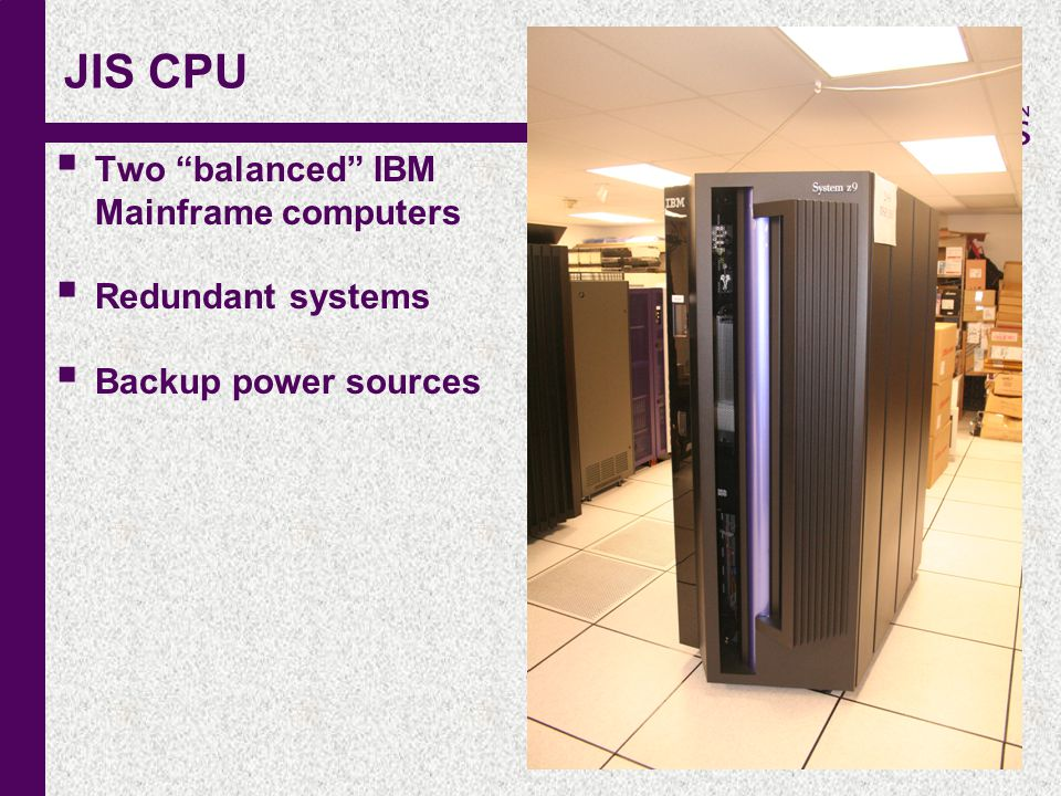 "c JIS CPU  Two ""balanced"" IBM Mainframe computers  Redundant systems  Backup power sources"