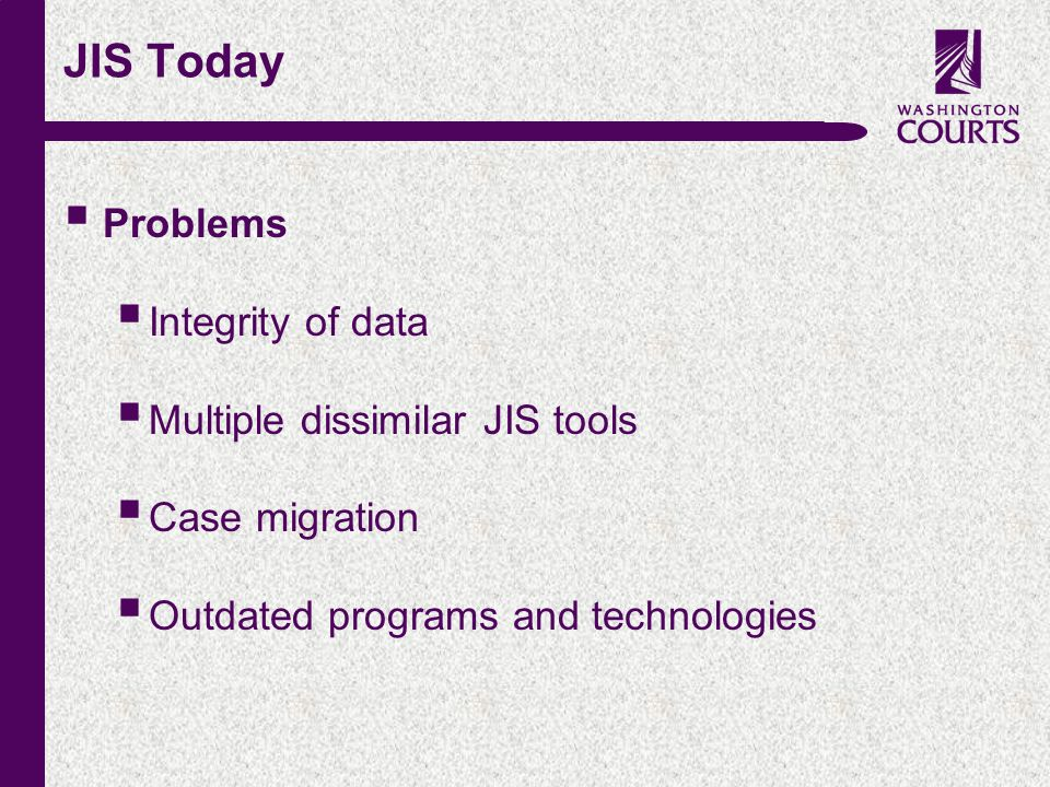 c JIS Today  Problems  Integrity of data  Multiple dissimilar JIS tools  Case migration  Outdated programs and technologies