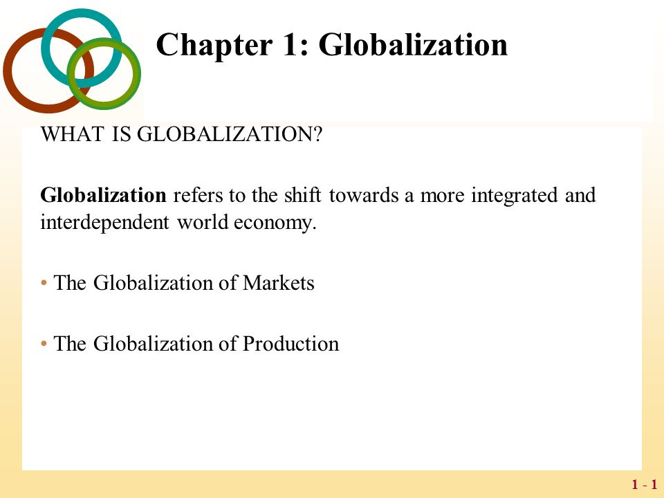1 - 1 Chapter 1: Globalization WHAT IS GLOBALIZATION? Globalization refers to the shift towards a more integrated and interdependent world economy. Th